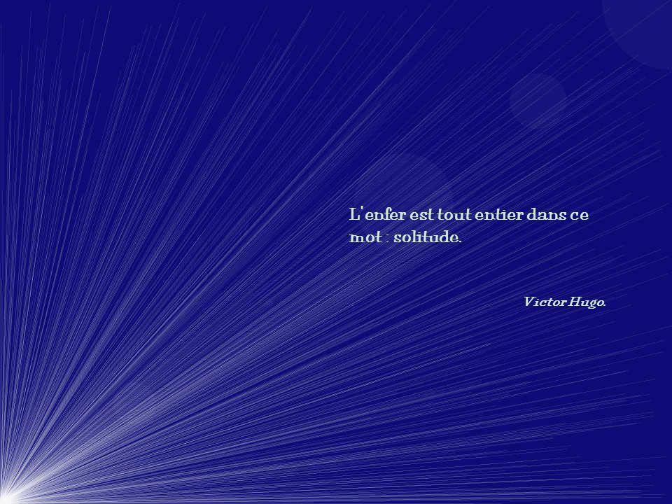 Lenfer est tout entier dans ce mot : solitude. Victor Hugo.