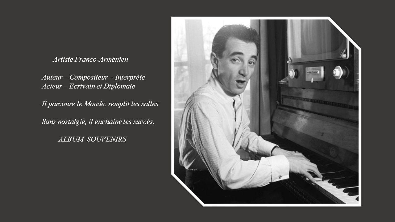 Artiste Franco-Arménien Auteur – Compositeur – Interprète Acteur – Ecrivain et Diplomate Il parcoure le Monde, remplit les salles Sans nostalgie, il enchaine les succès.