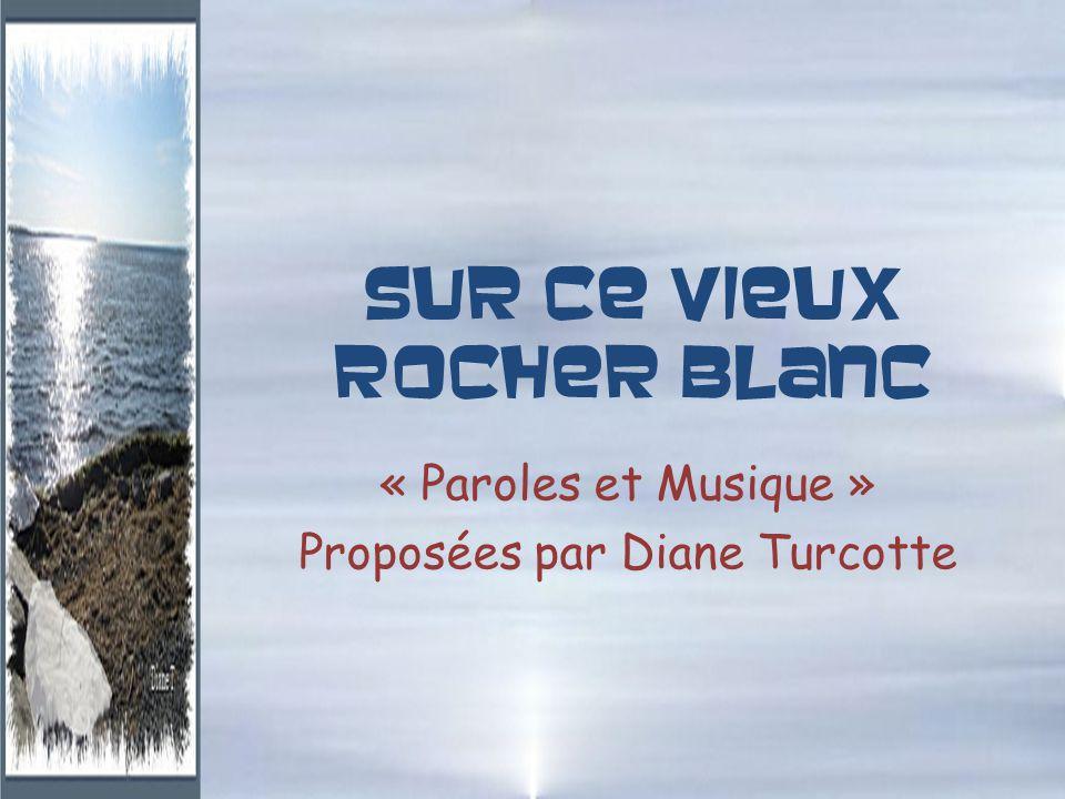 Sur ce vieux rocher blanc « Paroles et Musique » Proposées par Diane Turcotte