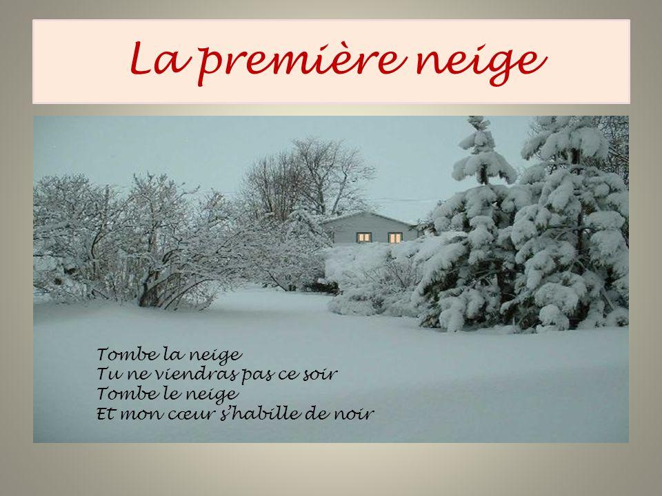 La première neige Tombe la neige Tu ne viendras pas ce soir Tombe le neige Et mon cœur shabille de noir