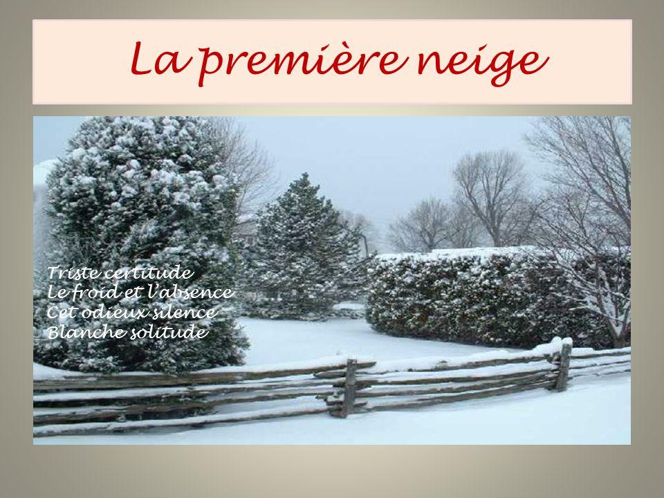 La première neige Triste certitude Le froid et labsence Cet odieux silence Blanche solitude