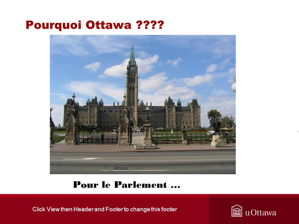 Click View then Header and Footer to change this footer Pourquoi Ottawa ???? Pour le Parlement …