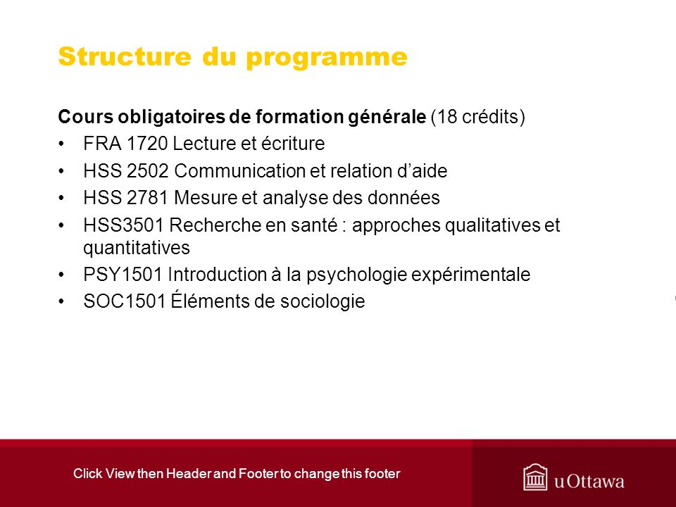 Click View then Header and Footer to change this footer Structure du programme Cours obligatoires de formation générale (18 crédits) FRA 1720 Lecture et écriture HSS 2502 Communication et relation daide HSS 2781 Mesure et analyse des données HSS3501 Recherche en santé : approches qualitatives et quantitatives PSY1501 Introduction à la psychologie expérimentale SOC1501 Éléments de sociologie