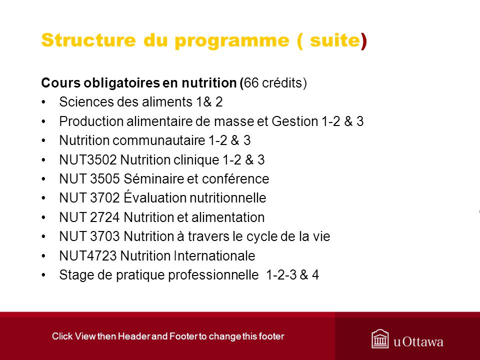 Click View then Header and Footer to change this footer Structure du programme ( suite) Cours obligatoires en nutrition (66 crédits) Sciences des aliments 1& 2 Production alimentaire de masse et Gestion 1-2 & 3 Nutrition communautaire 1-2 & 3 NUT3502 Nutrition clinique 1-2 & 3 NUT 3505 Séminaire et conférence NUT 3702 Évaluation nutritionnelle NUT 2724 Nutrition et alimentation NUT 3703 Nutrition à travers le cycle de la vie NUT4723 Nutrition Internationale Stage de pratique professionnelle 1-2-3 & 4