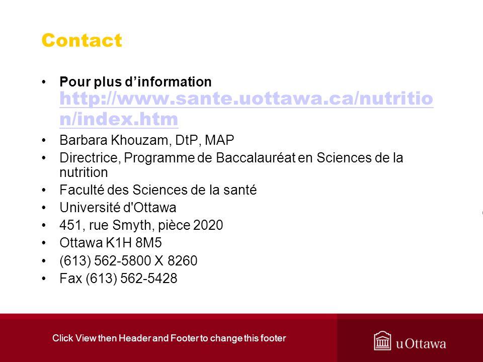 Click View then Header and Footer to change this footer Contact Pour plus dinformation http://www.sante.uottawa.ca/nutritio n/index.htm http://www.sante.uottawa.ca/nutritio n/index.htm Barbara Khouzam, DtP, MAP Directrice, Programme de Baccalauréat en Sciences de la nutrition Faculté des Sciences de la santé Université d Ottawa 451, rue Smyth, pièce 2020 Ottawa K1H 8M5 (613) 562-5800 X 8260 Fax (613) 562-5428
