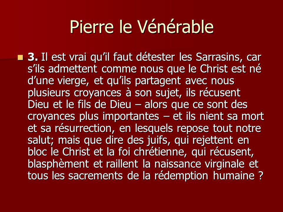 Pierre le Vénérable 3. Il est vrai quil faut détester les Sarrasins, car sils admettent comme nous que le Christ est né dune vierge, et quils partagen