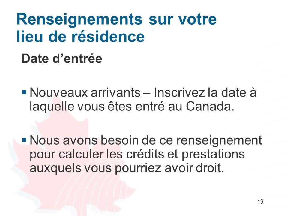 19 Renseignements sur votre lieu de résidence Date dentrée Nouveaux arrivants – Inscrivez la date à laquelle vous êtes entré au Canada.