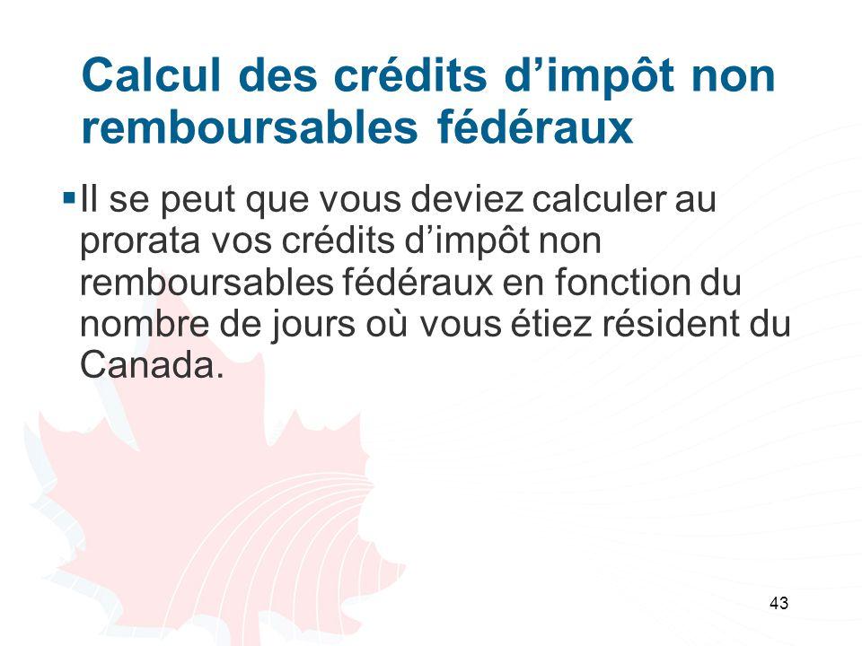 43 Calcul des crédits dimpôt non remboursables fédéraux Il se peut que vous deviez calculer au prorata vos crédits dimpôt non remboursables fédéraux en fonction du nombre de jours où vous étiez résident du Canada.