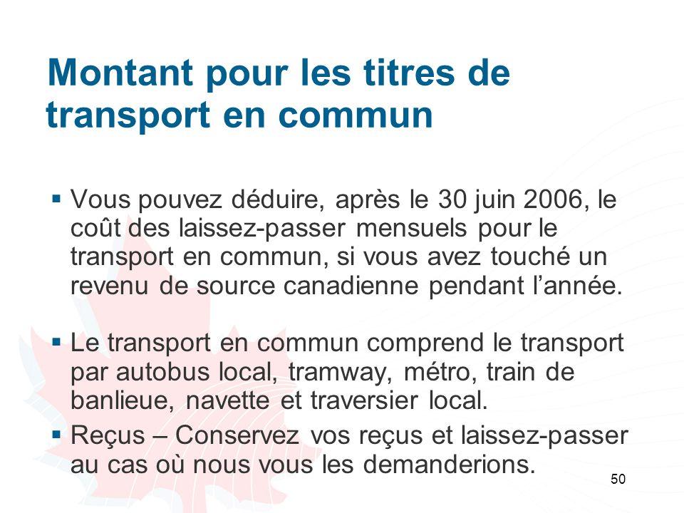 50 Montant pour les titres de transport en commun Vous pouvez déduire, après le 30 juin 2006, le coût des laissez-passer mensuels pour le transport en commun, si vous avez touché un revenu de source canadienne pendant lannée.