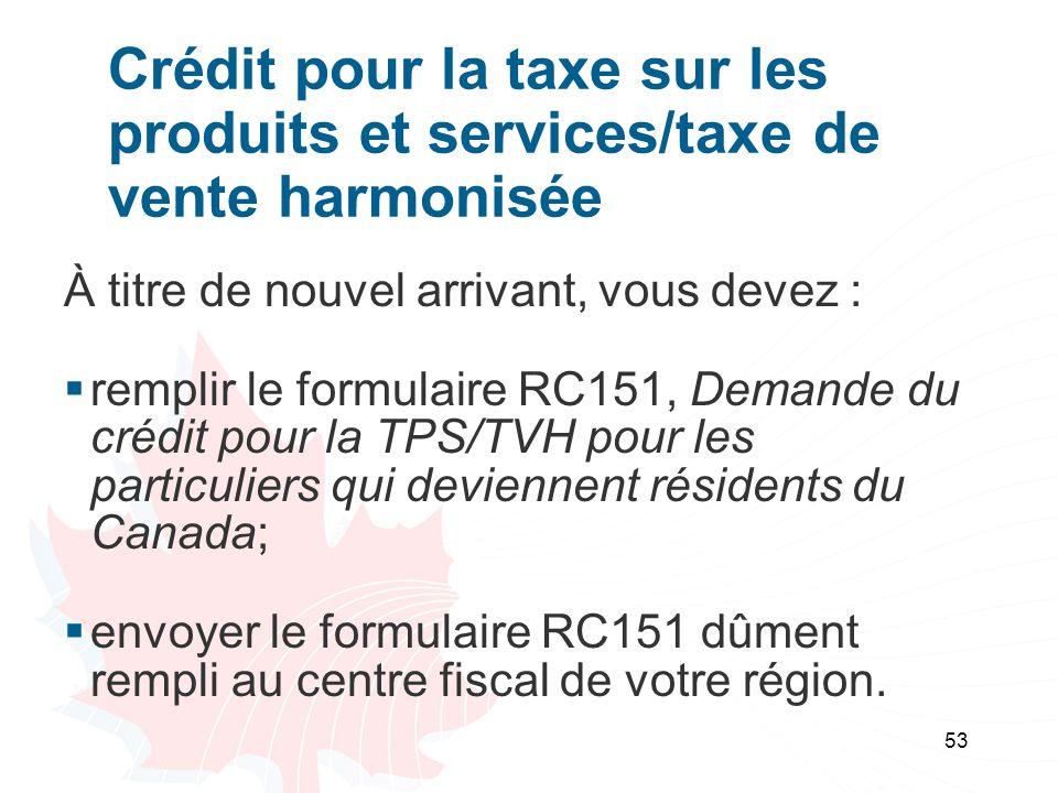 53 Crédit pour la taxe sur les produits et services/taxe de vente harmonisée À titre de nouvel arrivant, vous devez : remplir le formulaire RC151, Demande du crédit pour la TPS/TVH pour les particuliers qui deviennent résidents du Canada; envoyer le formulaire RC151 dûment rempli au centre fiscal de votre région.