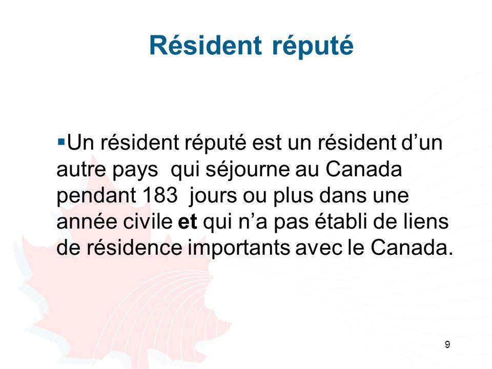 9 Résident réputé Un résident réputé est un résident dun autre pays qui séjourne au Canada pendant 183 jours ou plus dans une année civile et qui na pas établi de liens de résidence importants avec le Canada.