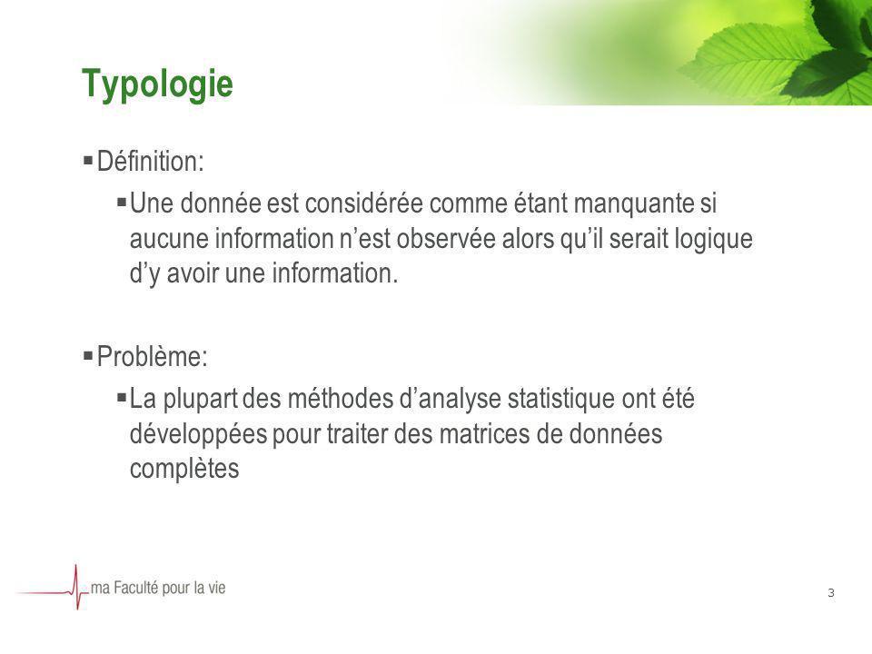 3 Typologie Définition: Une donnée est considérée comme étant manquante si aucune information nest observée alors quil serait logique dy avoir une information.