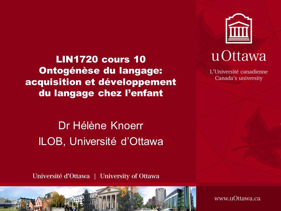 LIN1720 cours 10 Ontogénèse du langage: acquisition et développement du langage chez lenfant Dr Hélène Knoerr ILOB, Université dOttawa
