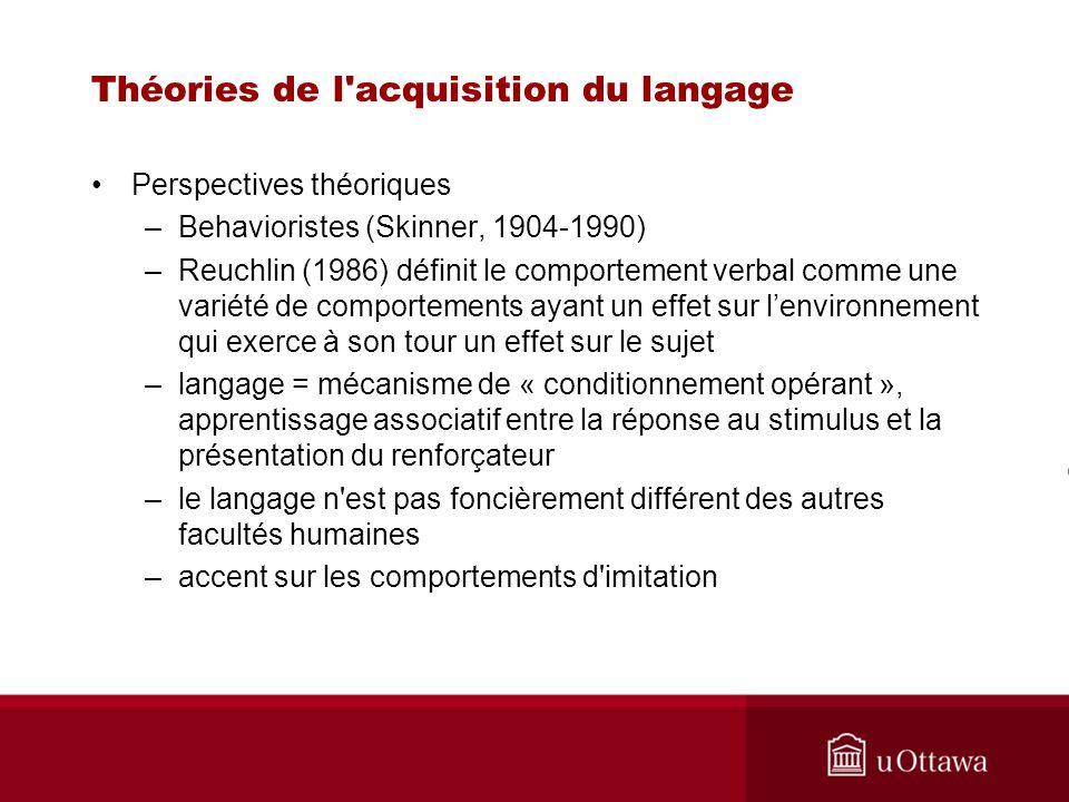 Théories de l'acquisition du langage Perspectives théoriques –Behavioristes (Skinner, 1904-1990) –Reuchlin (1986) définit le comportement verbal comme