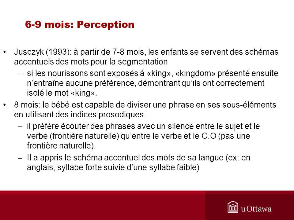 6-9 mois: Perception Jusczyk (1993): à partir de 7-8 mois, les enfants se servent des schémas accentuels des mots pour la segmentation –si les nouriss