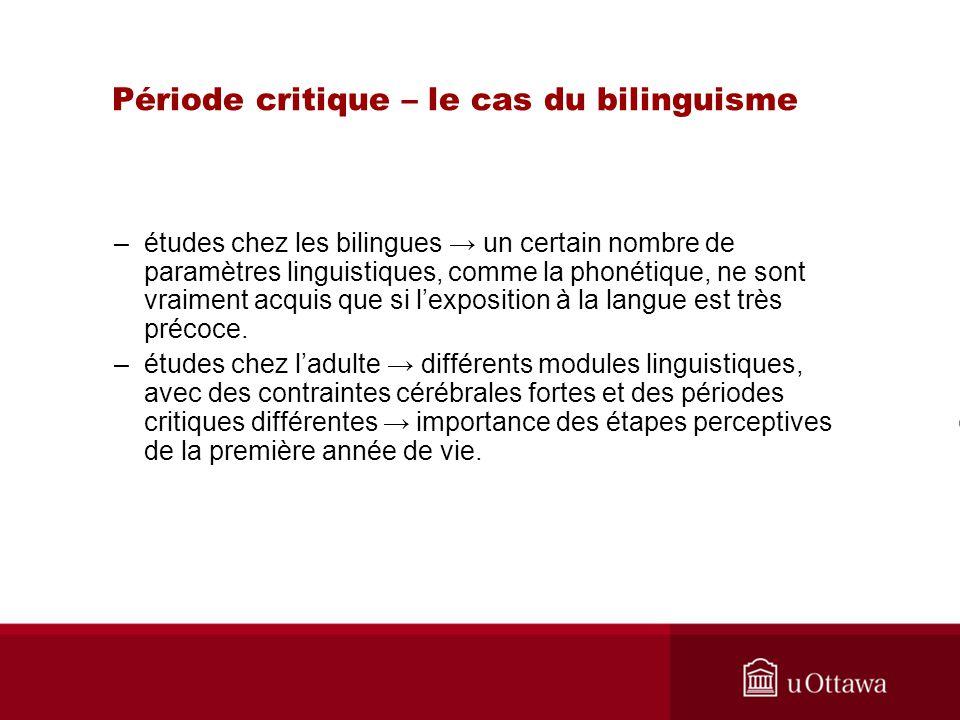 Période critique – le cas du bilinguisme –études chez les bilingues un certain nombre de paramètres linguistiques, comme la phonétique, ne sont vraime