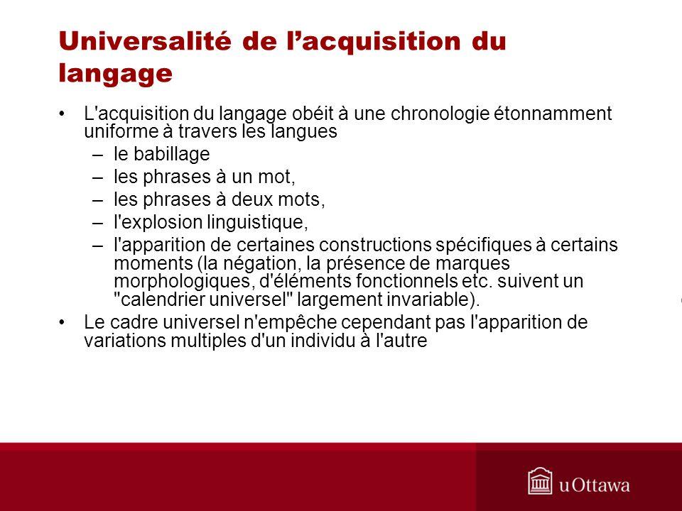 Universalité de lacquisition du langage L'acquisition du langage obéit à une chronologie étonnamment uniforme à travers les langues –le babillage –les