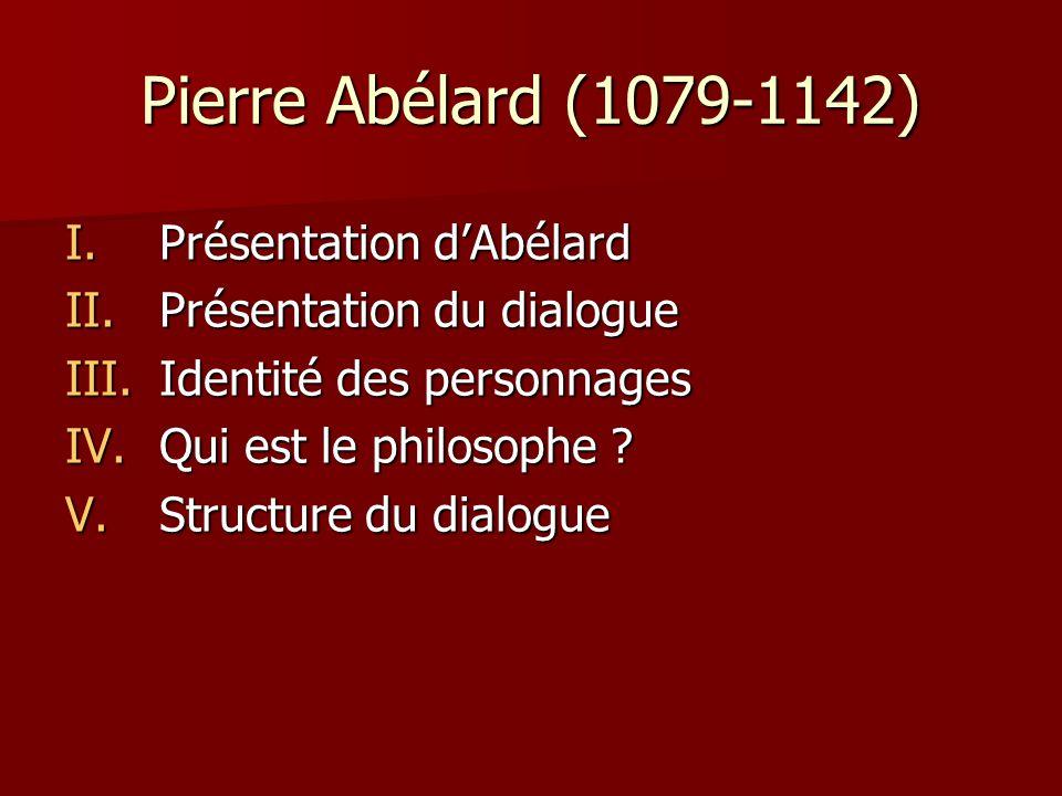 Pierre Abélard (1079-1142) I.Présentation dAbélard II.Présentation du dialogue III.Identité des personnages IV.Qui est le philosophe ? V.Structure du