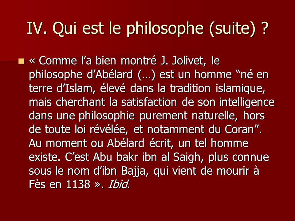 IV. Qui est le philosophe (suite) ? « Comme la bien montré J. Jolivet, le philosophe dAbélard (…) est un homme né en terre dIslam, élevé dans la tradi