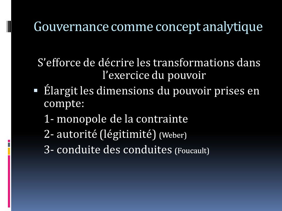 Gouvernance comme concept analytique Sefforce de décrire les transformations dans lexercice du pouvoir Élargit les dimensions du pouvoir prises en compte: 1- monopole de la contrainte 2- autorité (légitimité) (Weber) 3- conduite des conduites (Foucault)