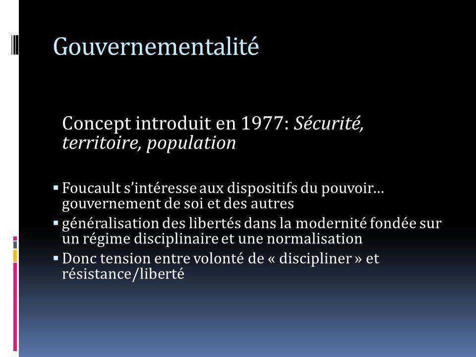 Gouvernementalité Concept introduit en 1977: Sécurité, territoire, population Foucault sintéresse aux dispositifs du pouvoir… gouvernement de soi et des autres généralisation des libertés dans la modernité fondée sur un régime disciplinaire et une normalisation Donc tension entre volonté de « discipliner » et résistance/liberté