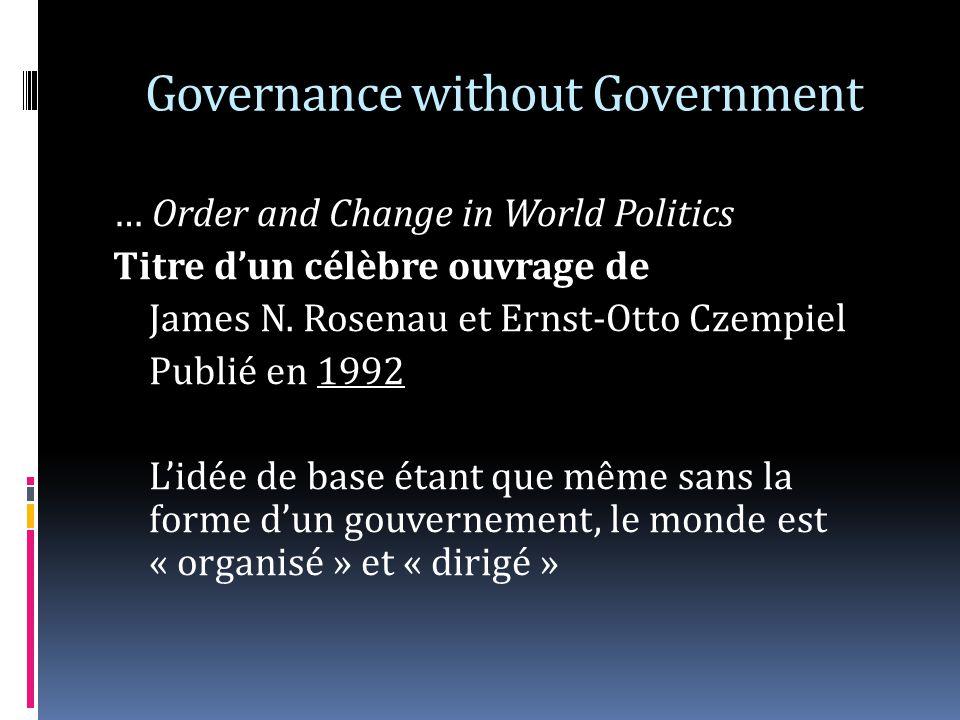 Governance without Government … Order and Change in World Politics Titre dun célèbre ouvrage de James N. Rosenau et Ernst-Otto Czempiel Publié en 1992