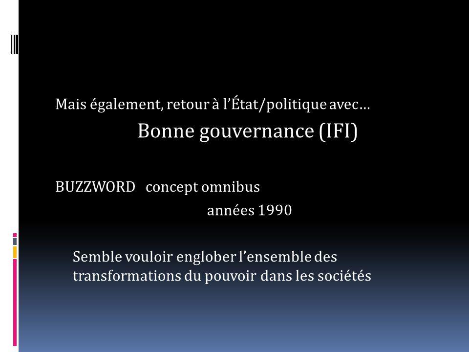 Mais également, retour à lÉtat/politique avec… Bonne gouvernance (IFI) BUZZWORDconcept omnibus années 1990 Semble vouloir englober lensemble des transformations du pouvoir dans les sociétés
