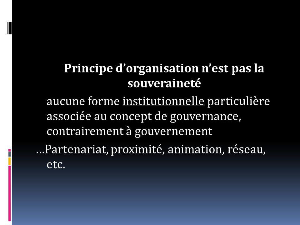 Principe dorganisation nest pas la souveraineté aucune forme institutionnelle particulière associée au concept de gouvernance, contrairement à gouvernement …Partenariat, proximité, animation, réseau, etc.