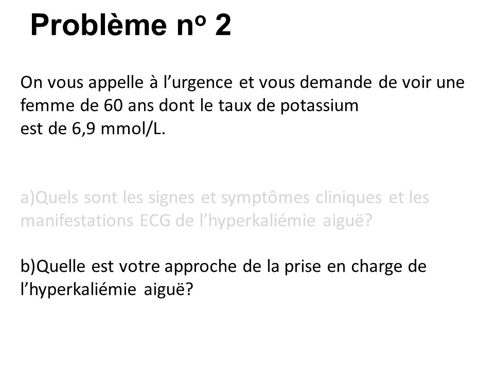[Unité I – Physiopathologie du potassium] Problème n o 2 On vous appelle à lurgence et vous demande de voir une femme de 60 ans dont le taux de potassium est de 6,9 mmol/L.