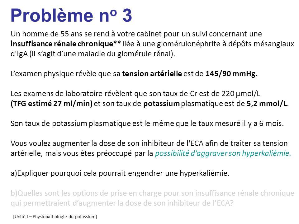 [Unité I – Physiopathologie du potassium] Problème n o 3 Un homme de 55 ans se rend à votre cabinet pour un suivi concernant une insuffisance rénale chronique** liée à une glomérulonéphrite à dépôts mésangiaux d IgA (il sagit dune maladie du glomérule rénal).