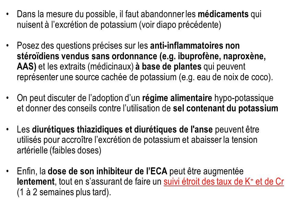 Dans la mesure du possible, il faut abandonner les médicaments qui nuisent à lexcrétion de potassium (voir diapo précédente) Posez des questions précises sur les anti-inflammatoires non stéroïdiens vendus sans ordonnance (e.g.