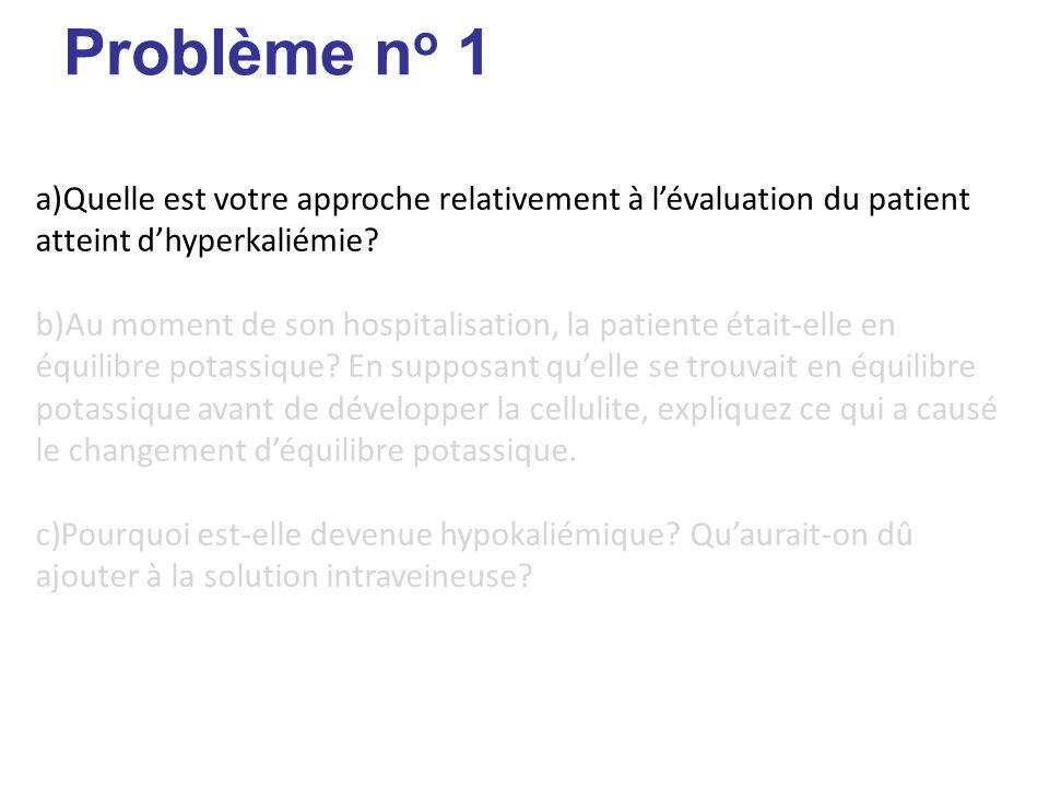 Problème n o 1 [Unité I – Physiopathologie du potassium] a)Quelle est votre approche relativement à lévaluation du patient atteint dhyperkaliémie.