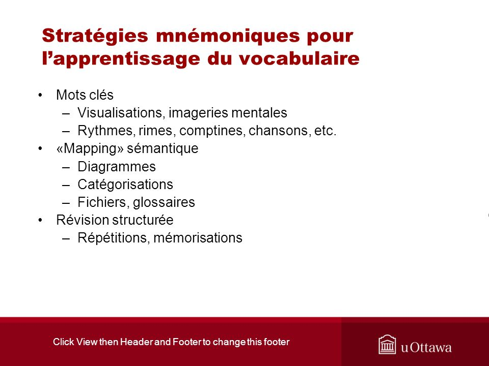 Click View then Header and Footer to change this footer Stratégies mnémoniques pour lapprentissage du vocabulaire Mots clés –Visualisations, imageries mentales –Rythmes, rimes, comptines, chansons, etc.