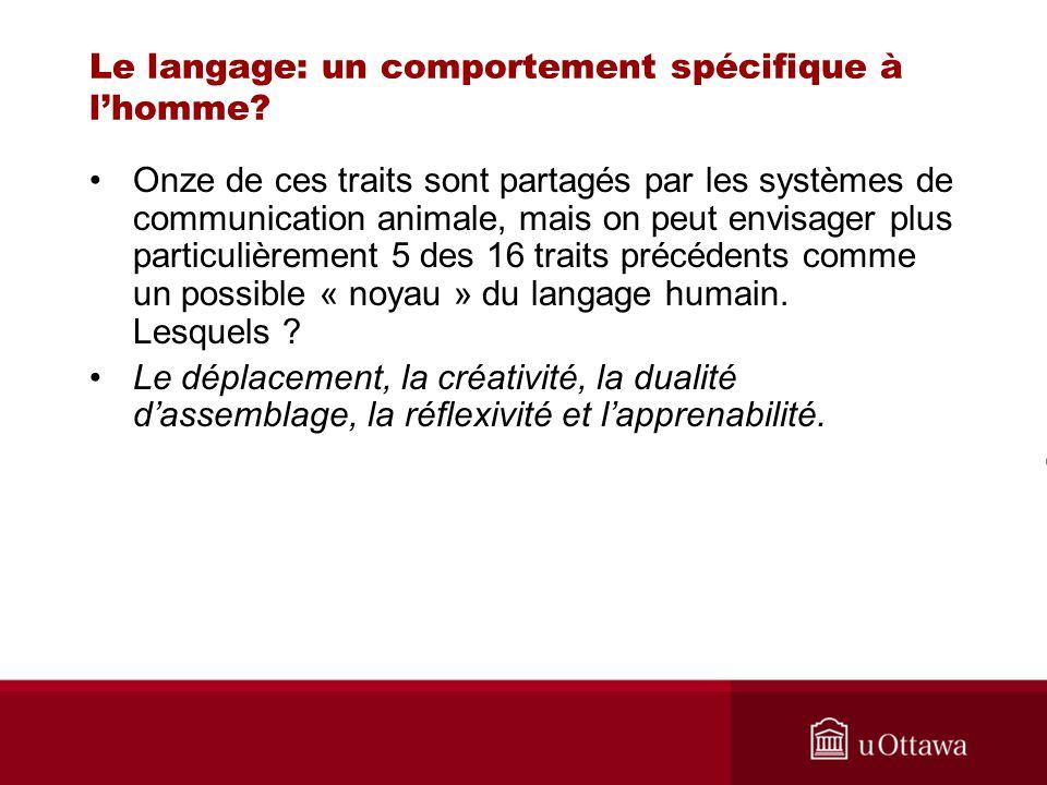 Le langage: un comportement spécifique à lhomme? Onze de ces traits sont partagés par les systèmes de communication animale, mais on peut envisager pl