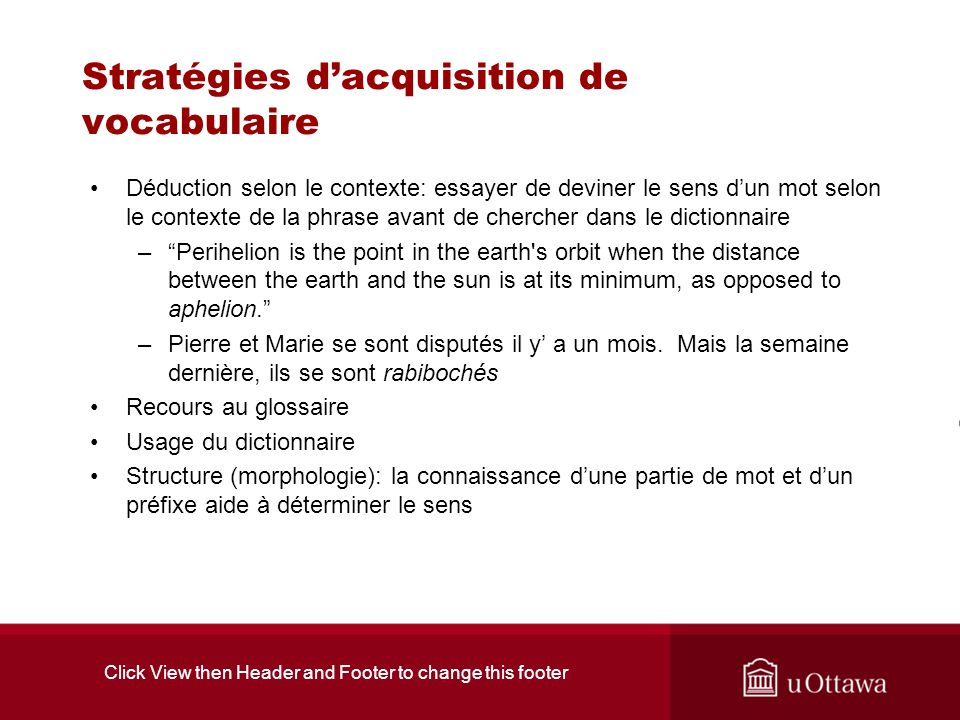 Click View then Header and Footer to change this footer Stratégies dacquisition de vocabulaire Déduction selon le contexte: essayer de deviner le sens dun mot selon le contexte de la phrase avant de chercher dans le dictionnaire –Perihelion is the point in the earth s orbit when the distance between the earth and the sun is at its minimum, as opposed to aphelion.