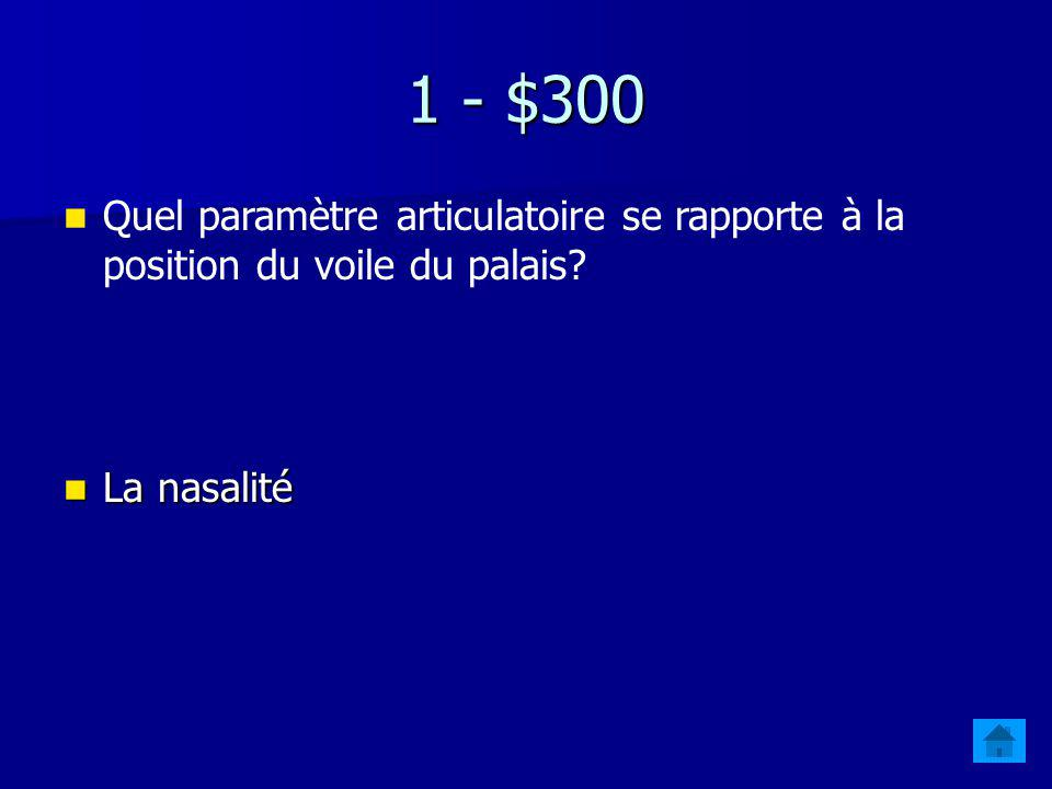 1 - $200 Quel paramètre articulatoire se rapporte à la position de la langue? Lantériorité Lantériorité