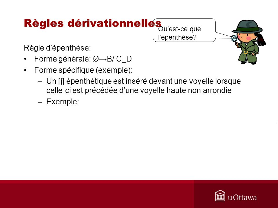 Règles dérivationnelles Règle dépenthèse: Forme générale: ØB/ C_D Forme spécifique (exemple): –Un [j] épenthétique est inséré devant une voyelle lorsque celle-ci est précédée dune voyelle haute non arrondie –Exemple: Quest-ce que lépenthèse?