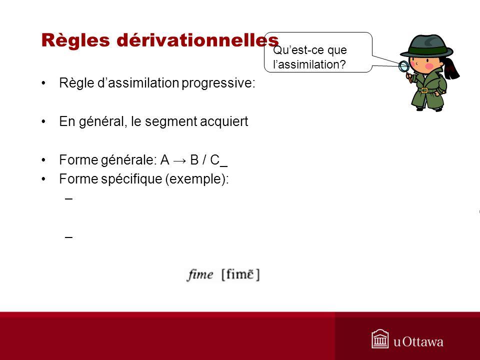 Règles dérivationnelles Règle dassimilation progressive: En général, le segment acquiert Forme générale: A B / C_ Forme spécifique (exemple): – Quest-ce que lassimilation?
