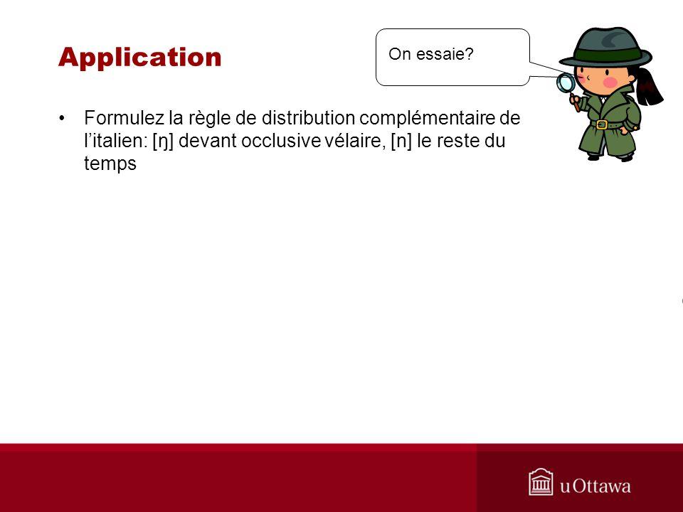 Application Formulez la règle de distribution complémentaire de litalien: [ŋ] devant occlusive vélaire, [n] le reste du temps On essaie?