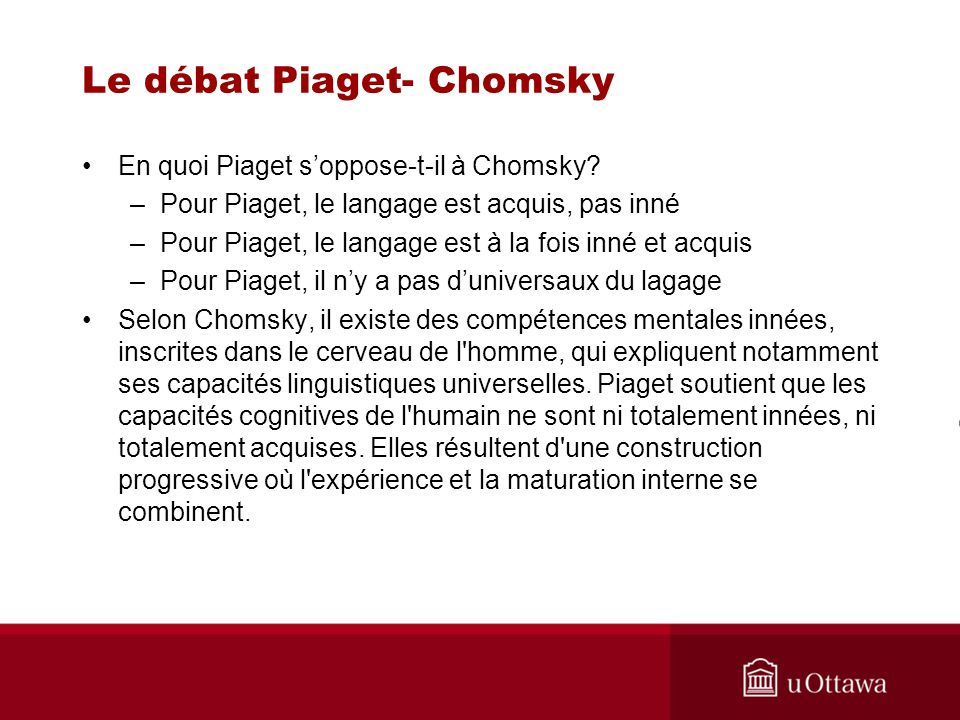 Le débat Piaget- Chomsky Si Piaget convient que le langage repose sur une capacité logique à former des phrases grammaticalement correctes, en quoi alors soppose-t-il à Chomsky.