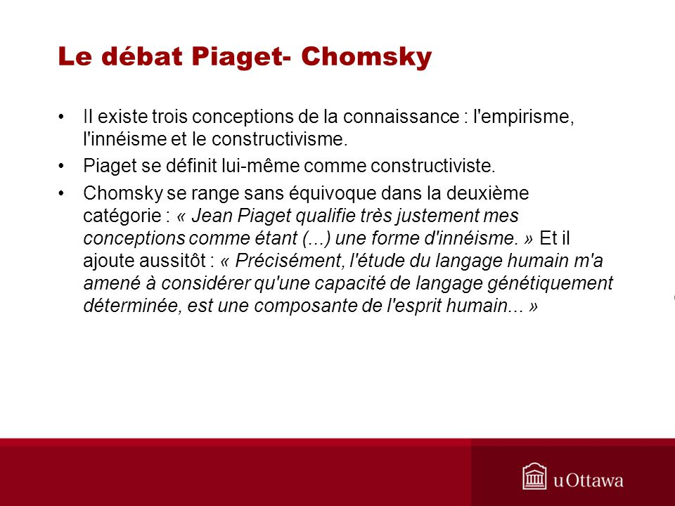 Le débat Piaget- Chomsky Il existe trois conceptions de la connaissance : l empirisme, l innéisme et le constructivisme.