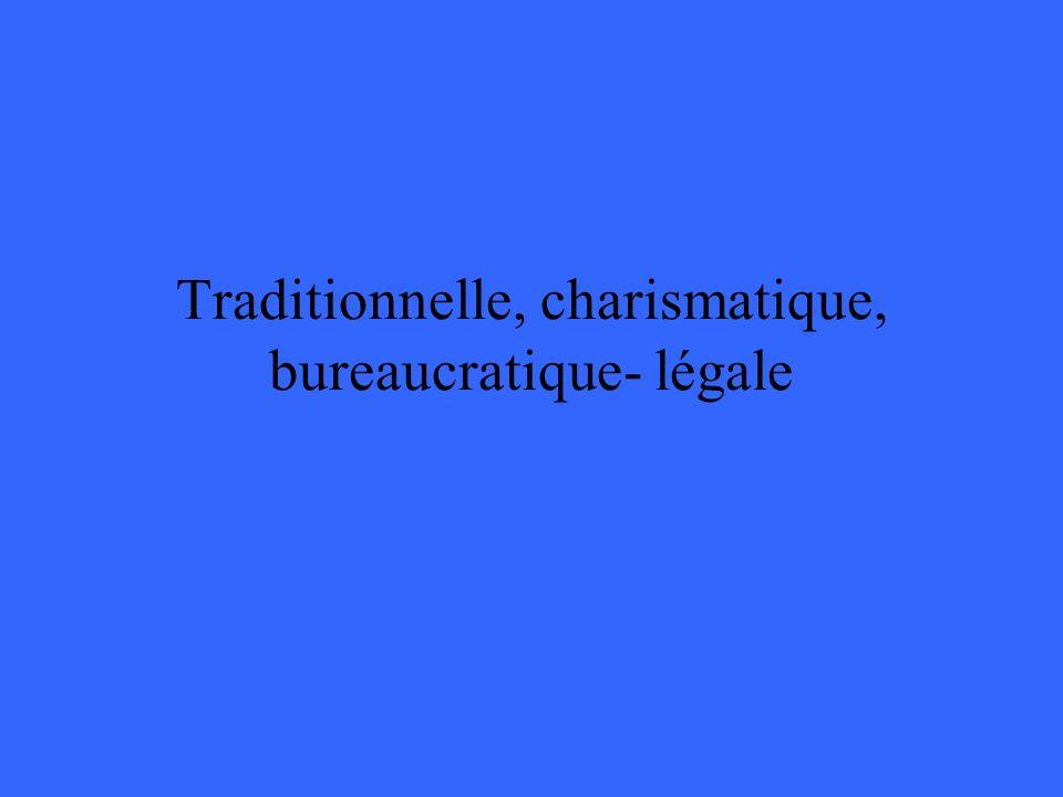 Traditionnelle, charismatique, bureaucratique- légale