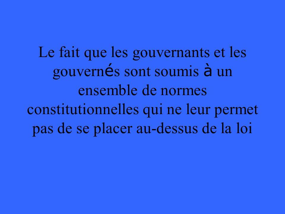 Le fait que les gouvernants et les gouvern é s sont soumis à un ensemble de normes constitutionnelles qui ne leur permet pas de se placer au-dessus de la loi
