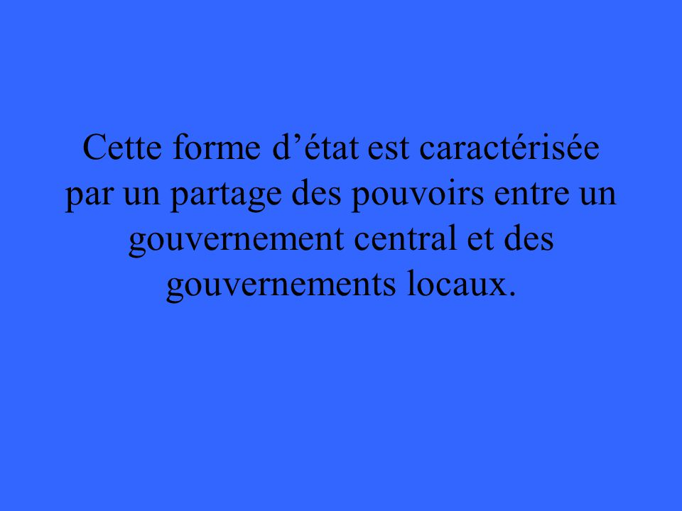 Cette forme détat est caractérisée par un partage des pouvoirs entre un gouvernement central et des gouvernements locaux.