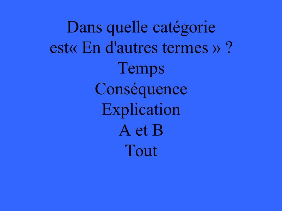 Dans quelle catégorie est« En d autres termes » ? Temps Conséquence Explication A et B Tout