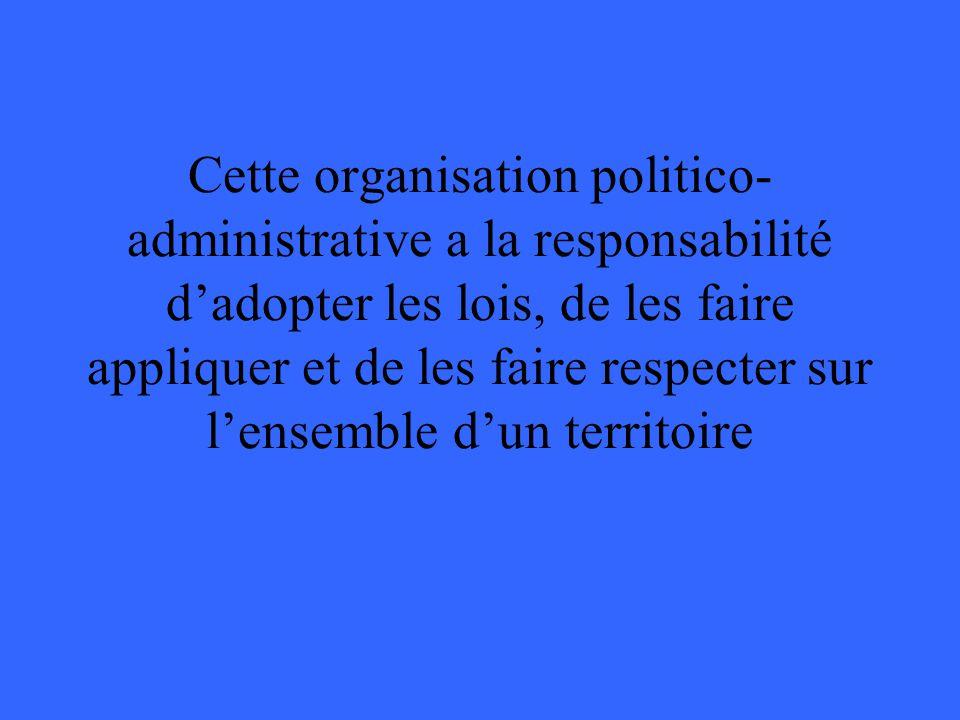 Cette organisation politico- administrative a la responsabilité dadopter les lois, de les faire appliquer et de les faire respecter sur lensemble dun territoire