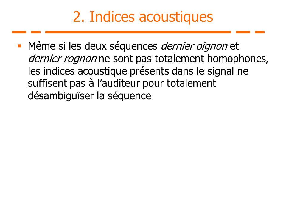 2. Indices acoustiques Même si les deux séquences dernier oignon et dernier rognon ne sont pas totalement homophones, les indices acoustique présents