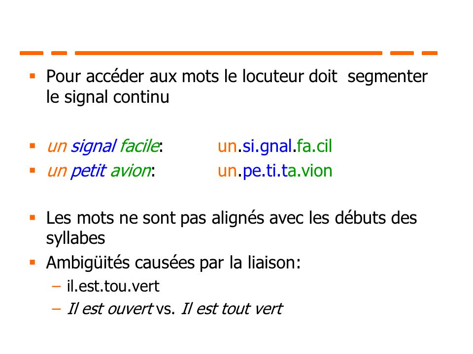 Pour accéder aux mots le locuteur doit segmenter le signal continu un signal facile: un.si.gnal.fa.cil un petit avion: un.pe.ti.ta.vion Les mots ne so