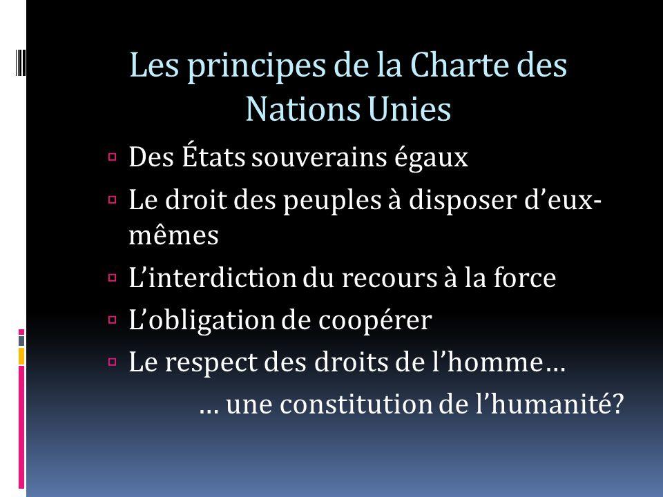 Les principes de la Charte des Nations Unies Des États souverains égaux Le droit des peuples à disposer deux- mêmes Linterdiction du recours à la force Lobligation de coopérer Le respect des droits de lhomme… … une constitution de lhumanité