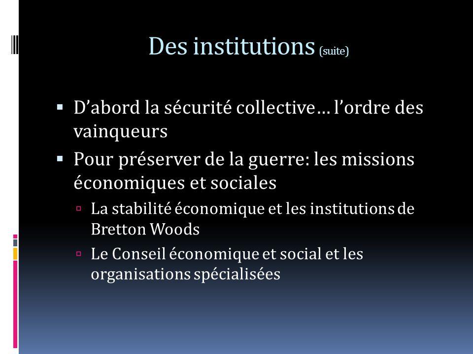 Des institutions (suite) Dabord la sécurité collective… lordre des vainqueurs Pour préserver de la guerre: les missions économiques et sociales La stabilité économique et les institutions de Bretton Woods Le Conseil économique et social et les organisations spécialisées
